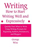 Writing: How to Start Writing Well and Expressively: Quickly Find What to Write Using Writing Prompts for Beginning Authors, Freelancers, and Bloggers ... writing practice) (How to write Book 1)