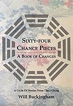 Sixty-Four Chance Pieces: A Book of Changes by [Buckingham, Will]