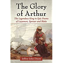 The Glory of Arthur: The Legendary King in Epic Poems of Layamon, Spenser and Blake
