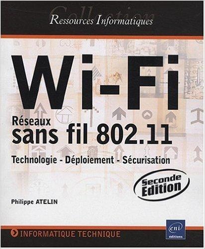 Wi-Fi - Rseaux sans fil 802.11 : Technologie - Dploiement - Scurisation [2ime dition] de Philippe Atelin ( 11 aot 2008 )