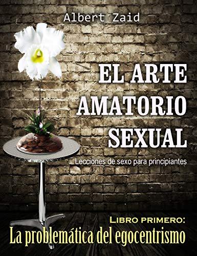 EL ARTE AMATORIO SEXUAL - Lecciones de sexo para principiantes: Libro Primero: