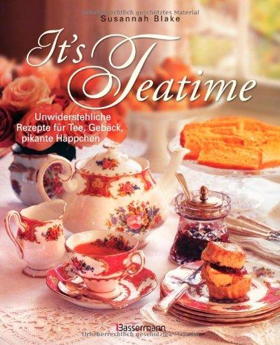 It\'s Teatime: Unwiderstehliche Rezepte für Tee, Gebäck, pikante Häppchen