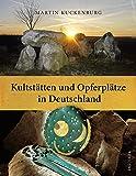 Kultstätten und Opferplätze in Deutschland - Von der Steinzeit bis zum Mittelalter - Martin Kuckenburg