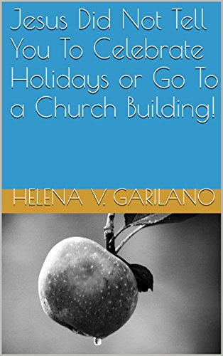 Jesus Did Not Tell You To Celebrate Holidays or Go To a Church Building!: Pagan Holiday Origin and A False Gospel (English Edition)