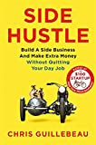 Side Hustle: Build a Side Business and Make Extra Money - Without Quitting Your Day Job