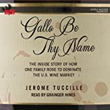 Gallo Be Thy Name: The Inside Story of How One Family Rose to Dominate the U.S. Wine Market