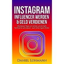 Instagram Marketing: Influencer werden und Geld verdienen mit Instagram - auch ohne eigene Bilder: Die besten Tipps und Tricks für Anfänger um schnell Reichweite aufzubauen (German Edition)