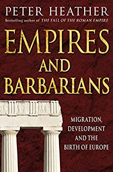 Empires and Barbarians: Migration, Development and the Birth of Europe by [Heather, Peter]