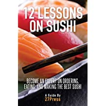 12 Lessons On Sushi: Become an Expert on Ordering, Eating, and Making the Best Sushi (English Edition)