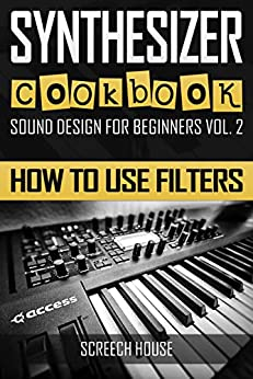 SYNTHESIZER COOKBOOK: How to Use Filters (Sound Design for Beginners Book 2) (English Edition) van [House, Screech]
