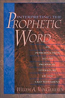 Interpreting the Prophetic Word: An Introduction to the Prophetic Literature of the Old Testament by [VanGemeren, Willem A.]