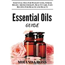 Essential Oils Guide: Essential Oils For Weight Loss, Stress Relief, Aromatherapy, Beauty Care, Easy Recipes For Health And Beauty: Volume 1 (Essential Oils For Beginners)