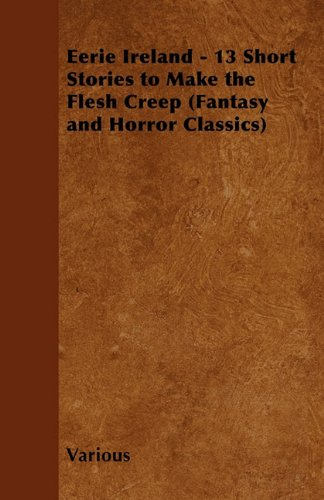 Eerie Ireland - 13 Short Stories to Make the Flesh Creep (Fantasy and Horror Classics)