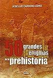 50 Grandes Enigmas De La Prehistoria (Historia oculta)