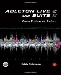 Ableton Live 8 and Suite 8: Create, Produce, Perform by Keith Robinson (2009-10-12)