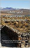 Chile und Argentinien - Reiseabenteuer: Tagebuch einer Reise per Wohnmobil durch Chile und Argentinien