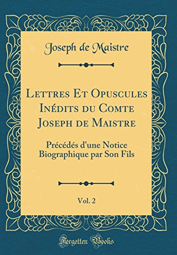 Lettres Et Opuscules Inédits du Comte Joseph de Maistre, Vol. 2: Précédés d'une Notice Biographique par Son Fils (Classic Reprint)