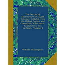 The Works of Shakespeare: In Eight Volumes. Collated with the Oldest Copies, and Corrected: With Notes, Explanatory and Critical:, Volume 8