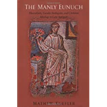 The Manly Eunuch: Masculinity, Gender Ambiguity, and Christian Ideology in Late Antiquity (Worlds of Desire: the Chicago Series on Sexuality, Gender & Culture)
