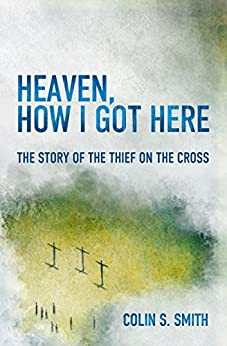 Heaven, How I Got Here: The Story of the Thief on the Cross by [Smith, Colin S.]