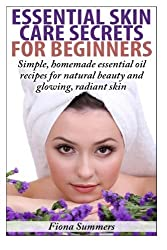 Essential Skin Care Secrets For Beginners: Simple Homemade Recipes with Essential Oils for Natural Beauty and Glowing, Radiant Skin by Fiona Summers (2014-01-28)