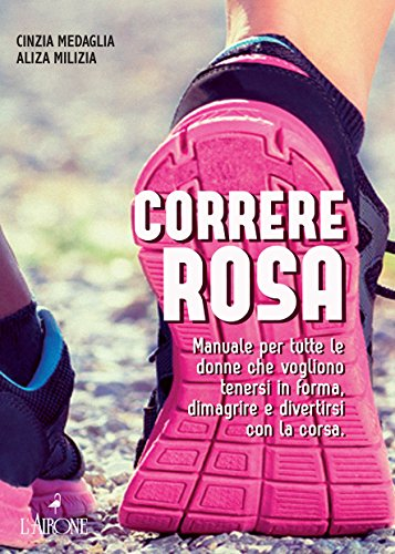 Correre rosa: Manuale per tutte le donne che vogliono tenersi in forma, dimagrire e divertirsi con la corsa.