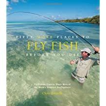 Fifty More Places to Fly Fish Before You Die: Fly-fishing Experts Share More of the World's Greatest Destinations by Chris Santella (2011-10-01)