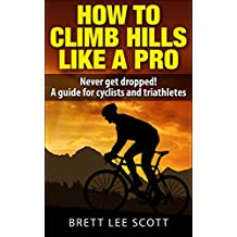 How To Climb Hills Like A Pro (2nd edition): Never get dropped! A performance guide for cyclists and triathletes (Iron Trainin Tips)