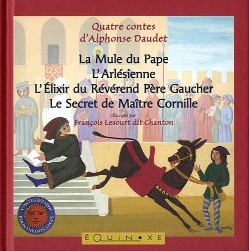 Quatre contes d'Alphonse Daudet : La Mule du Pape ; L'Arlésienne ; L'Elixir du Révérand Père Gaucher ; Le Secret de Maître Cornille