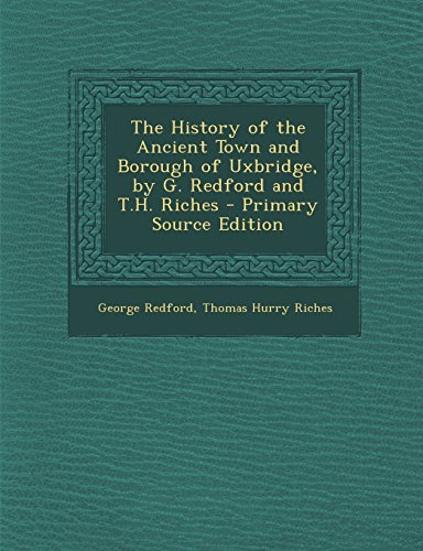 The History of the Ancient Town and Borough of Uxbridge, by G. Redford and T.H. Riches - Primary Source Edition