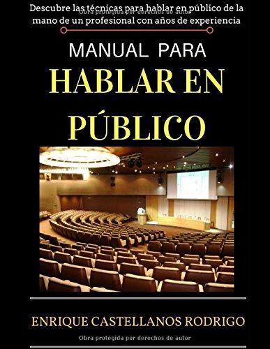 MANUAL PARA HABLAR EN PÚBLICO: Descubre las técnicas para Hablar en Público de la mano de un profesional con años de experiencia por Enrique Castellanos Rodrigo