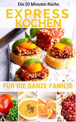 Expresskochen für die ganze Familie: Die besten Rezepte: leicht & lecker kochen in nur 20 Minuten ( Mittagessen Abendessen Dessert Smoothie Kuchen Backen ) (20 Minuten Küche 1)