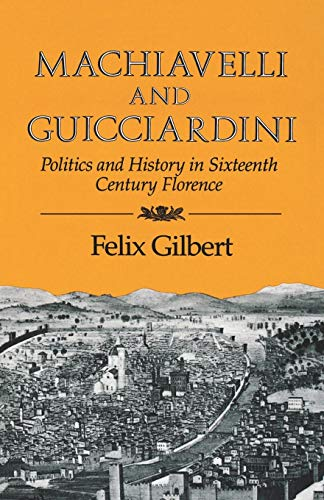 Machiavelli and Guicciardini: Politics and History in Sixteenth Century Florence por Felix Gilbert