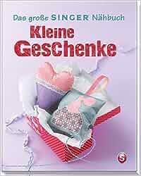 Das große SINGER Nähbuch Kleine Geschenke Singer Nähbücher: Rabea Rauer, Yvonne Reidelbach, Ulrich Alber
