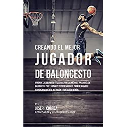 Creando el Mejor Jugador de Baloncesto: Aprende los secretos y trucos utilizados por los mejores Jugador de Baloncestos profesionales y entrenadores, para mejorar tu rendimiento, nutrición