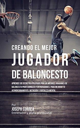 Creando el Mejor Jugador de Baloncesto: Aprende los secretos y trucos utilizados por los mejores Jugador de Baloncestos profesionales y entrenadores, para mejorar tu rendimiento, nutrición por Joseph Correa (Entrenador y Atleta Profesional)