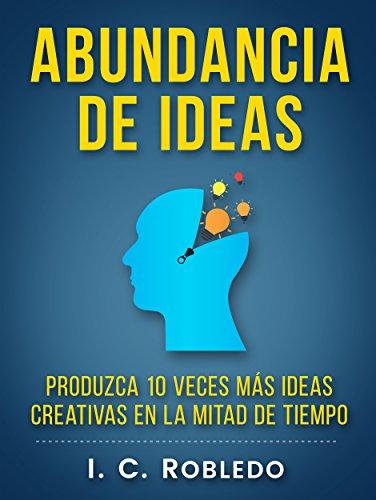 Abundancia de Ideas: Produzca 10 Veces Más Ideas Creativas en la Mitad de Tiempo