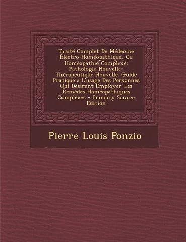 Traite Complet de Medecine Electro-Homeopathique, Cu Homeopathie Complexe: Pathologie Nouvelle-Therapeutique Nouvelle. Guide Pratique A L