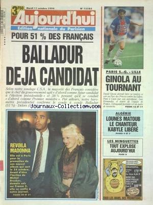 AUJOURD'HUI [No 15583] du 11/10/1994 - BALLADUR DEJA CANDIDAT - REVOILA MADONNA - ALGERIE - LOUNES MATOUB LE CHANTEUR KABYLE LEBERE - LES MINGUETTES - TOUT EXPLOSE AUJOURD'HUI - LES SPORTS - GINOLA