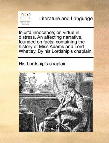 Injur'd innocence; or, virtue in distress. An affecting narrative, founded on facts; containing the history of Miss Adams and Lord Whatley. By his Lordship's chaplain.
