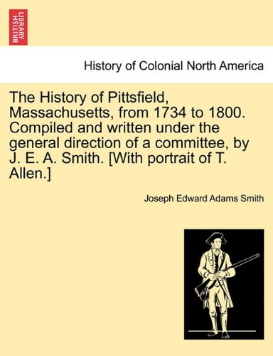 The History of Pittsfield, Massachusetts, from 1734 to 1800. Compiled and written under the general direction of a committee, by J. E. A. Smith. [With portrait of T. Allen.]