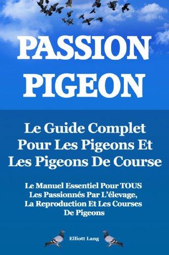 Passion Pigeon. Le guide complet pour les pigeons et les pigeons de course. Le manuel essentiel pour tous les passionns par llevage, la reproduction et les courses de pigeons.