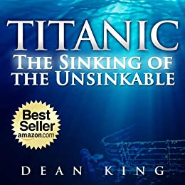 Titanic...The Sinking of the Unsinkable: The Terrible Truth Behind the Tragedy that Shocked the World (English Edition) von [King, Dean]