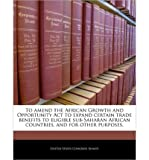 Telecharger Livres To Amend the African Growth and Opportunity ACT to Expand Certain Trade Benefits to Eligible Sub Saharan African Countries and for Other Purposes Paperback Common (PDF,EPUB,MOBI) gratuits en Francaise