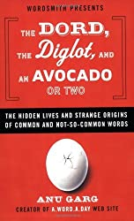 The Dord, the Diglot, and an Avocado or Two: The Hidden Lives and Strange Origins of Common and Not-So-Common Words by Anu Garg (2007-10-30)
