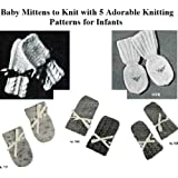Baby Mittens to Knit with 5 Adorable Knitting Patterns for Infants (English Edition)