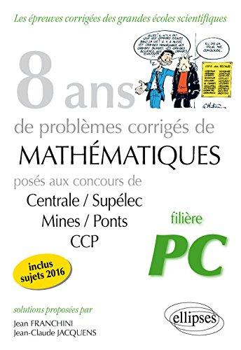 8 Ans de Probèmes Corrigés de Mathématiques Posés aux Concours Centrale/Supélec Mines/Ponts CCP Filière PC