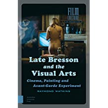 Late Bresson and the Visual Arts: Cinema, Painting and Avant-garde Experiment
