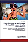Mental Capacity testing and effects of Stress on Mental Performance: Introduce a technique to evaluate mental capacity of human under different physiological and environmental conditions by Srikaew, Twin (2012) Paperback