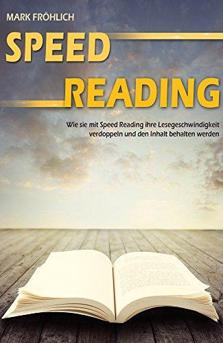 Speed Reading: Wie Sie mit Speed Reading Ihre Lesegeschwindigkeit verdoppeln und den Inhalt behalten werden.(Schneller lesen und verstehen, Lesetipps, ... für Studenten, schneller begreifen)
